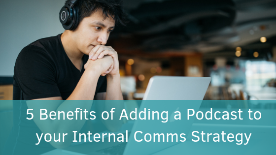 5 Benefits of Adding a Podcast to your Internal Comms Strategy